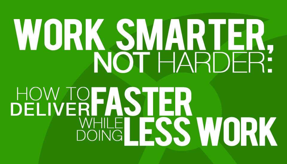 Work Smarter Not Harder How to Deliver Faster While Doing Less Work