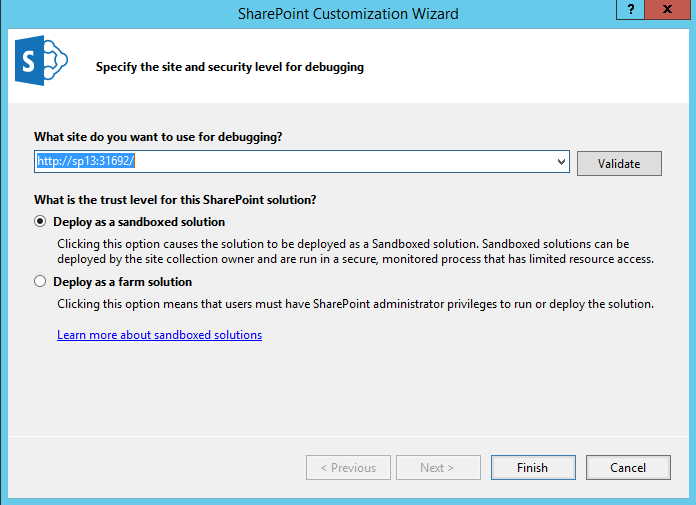 Create Lists with SharePoint Using Visual Studio 2015: Enter the URL of your local SharePoint development site. You will also get to choose between deploying as a farm solution or a sandboxed solution, but for our tutorial, we will choose Deploy as a sandboxed solution.
